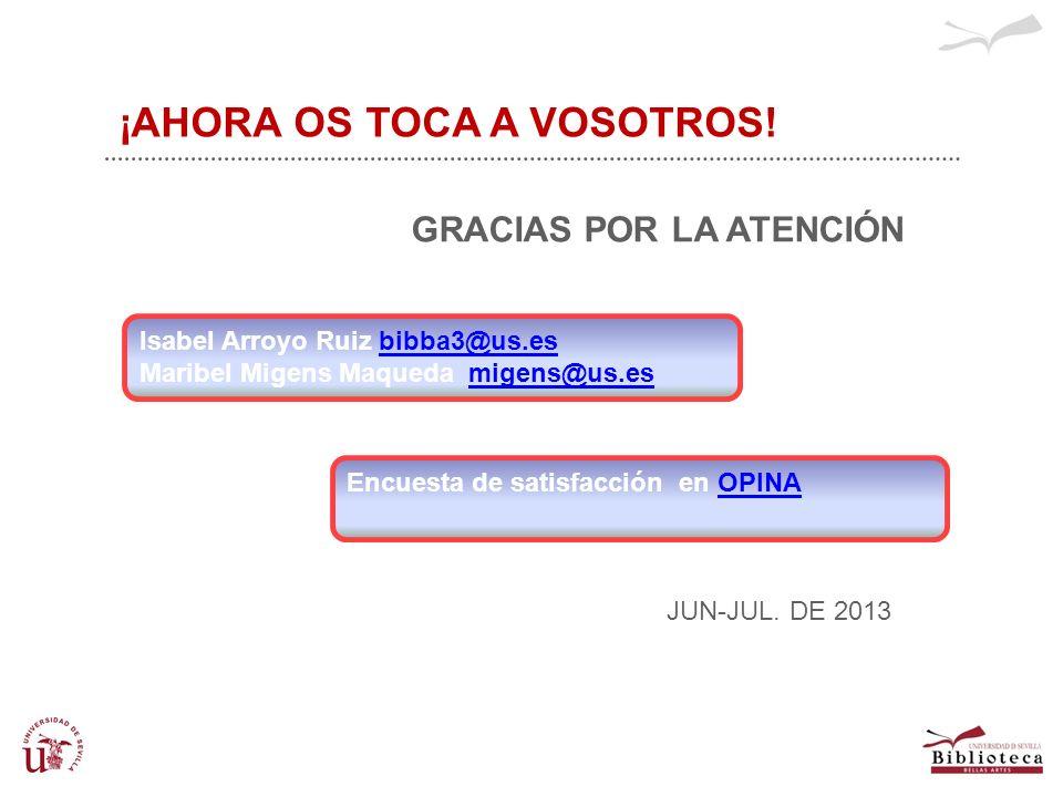 DESPEDIDA Y CIERRE ¡AHORA OS TOCA A VOSOTROS! GRACIAS POR LA ATENCIÓN JUN-JUL. DE 2013 Isabel Arroyo Ruiz bibba3@us.esbibba3@us.es Maribel Migens Maqu