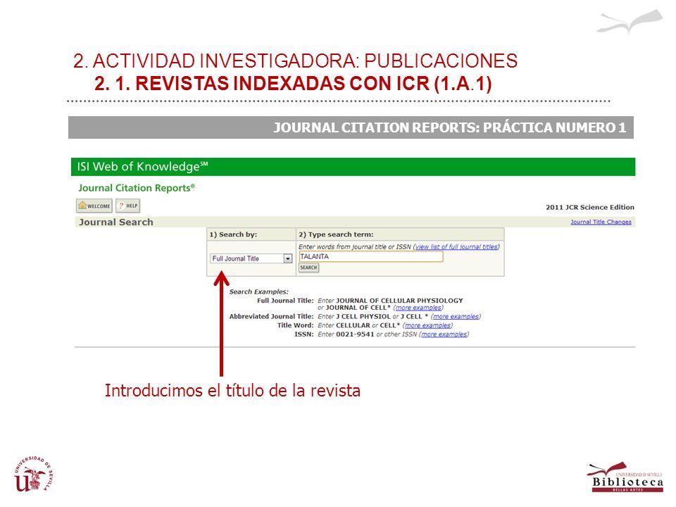 2. ACTIVIDAD INVESTIGADORA: PUBLICACIONES 2. 1. REVISTAS INDEXADAS CON ICR (1.A.1) JOURNAL CITATION REPORTS: PRÁCTICA NUMERO 1 Introducimos el título