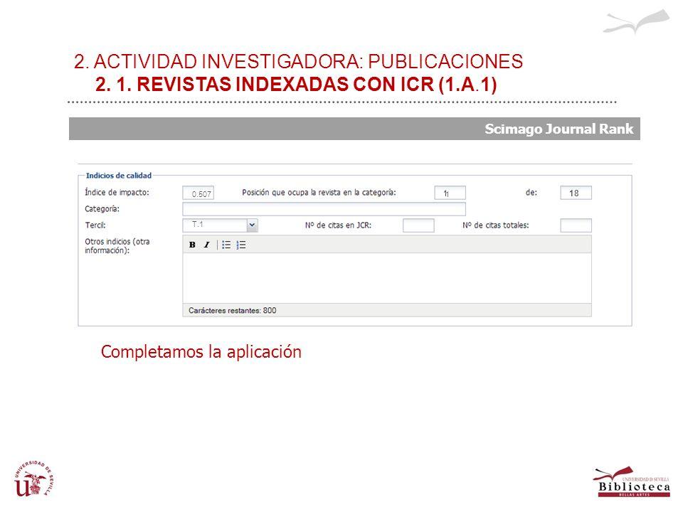 2. ACTIVIDAD INVESTIGADORA: PUBLICACIONES 2. 1. REVISTAS INDEXADAS CON ICR (1.A.1) Scimago Journal Rank Completamos la aplicación T.1 0.5071 11 1 18
