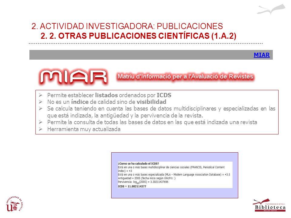 2. ACTIVIDAD INVESTIGADORA: PUBLICACIONES 2. 2. OTRAS PUBLICACIONES CIENTÍFICAS (1.A.2) MIAR Permite establecer listados ordenados por ICDS No es un í