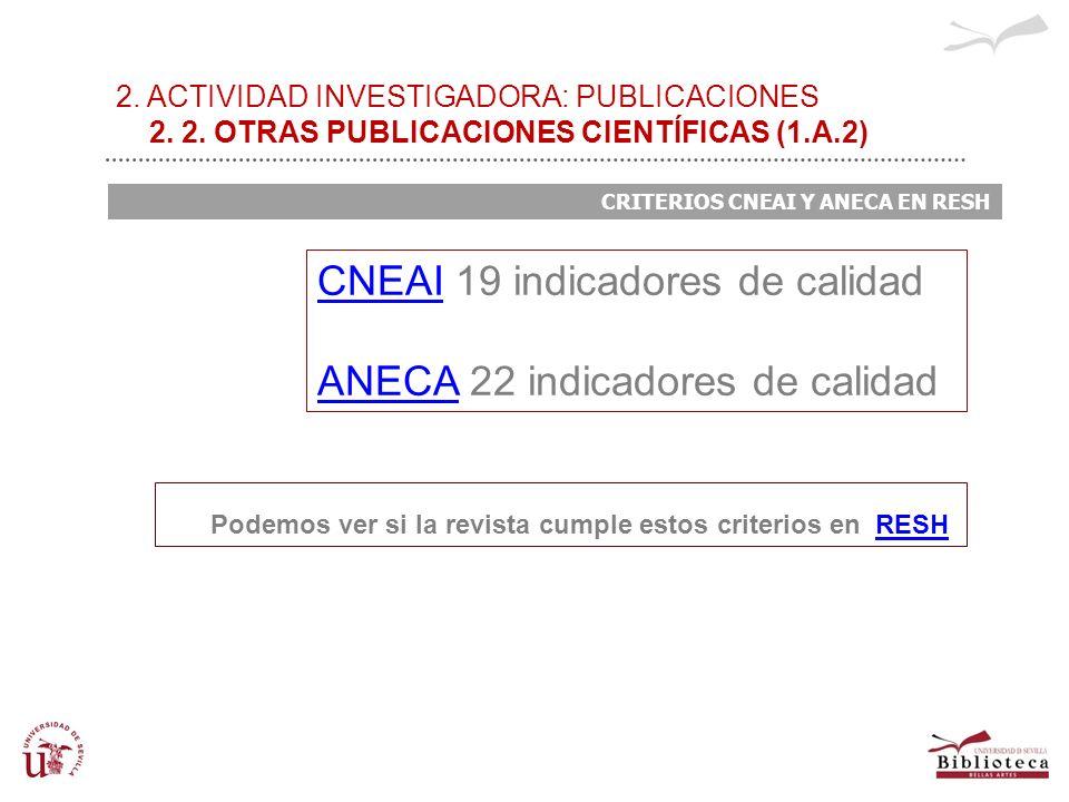 2. ACTIVIDAD INVESTIGADORA: PUBLICACIONES 2. 2. OTRAS PUBLICACIONES CIENTÍFICAS (1.A.2) CRITERIOS CNEAI Y ANECA EN RESH CNEAICNEAI 19 indicadores de c