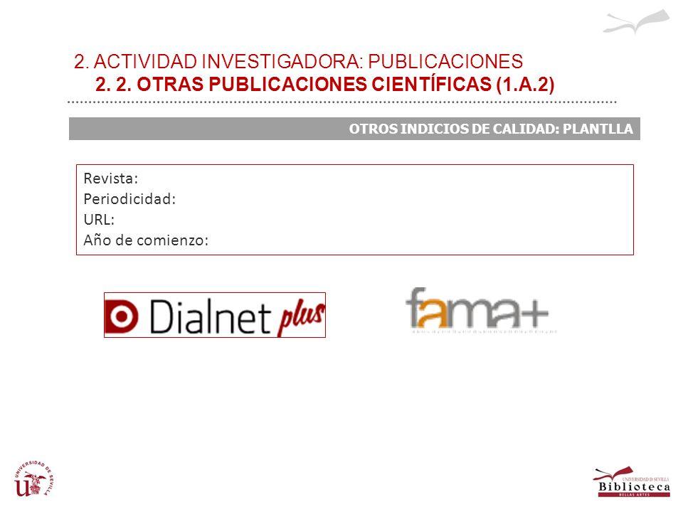2. ACTIVIDAD INVESTIGADORA: PUBLICACIONES 2. 2. OTRAS PUBLICACIONES CIENTÍFICAS (1.A.2) OTROS INDICIOS DE CALIDAD: PLANTLLA Revista: Periodicidad: URL
