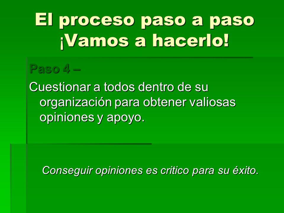 El proceso paso a paso ¡ Vamos a hacerlo! Paso 4 – Cuestionar a todos dentro de su organización para obtener valiosas opiniones y apoyo. Conseguir opi