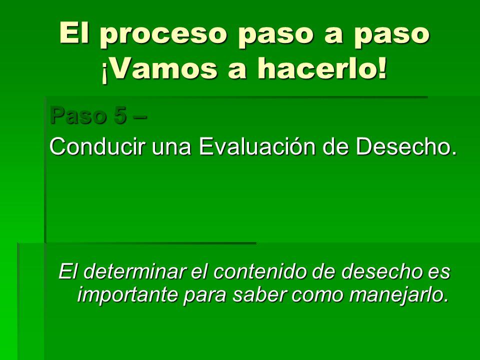 El proceso paso a paso ¡ Vamos a hacerlo! Paso 5 – Conducir una Evaluación de Desecho. El determinar el contenido de desecho es importante para saber