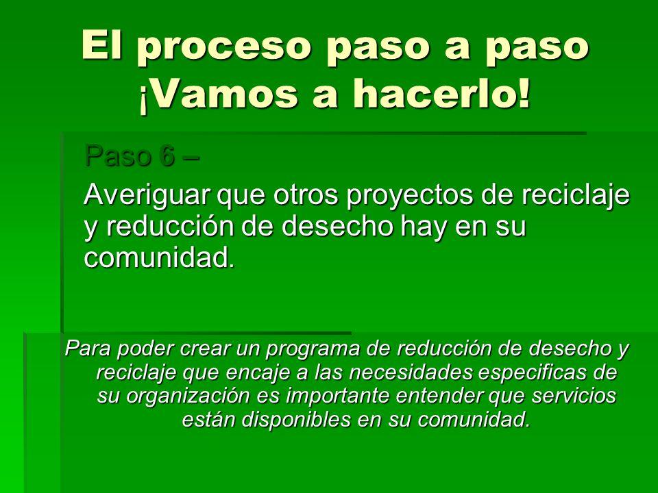 El proceso paso a paso ¡ Vamos a hacerlo! Paso 6 – Averiguar que otros proyectos de reciclaje y reducción de desecho hay en su comunidad. Para poder c
