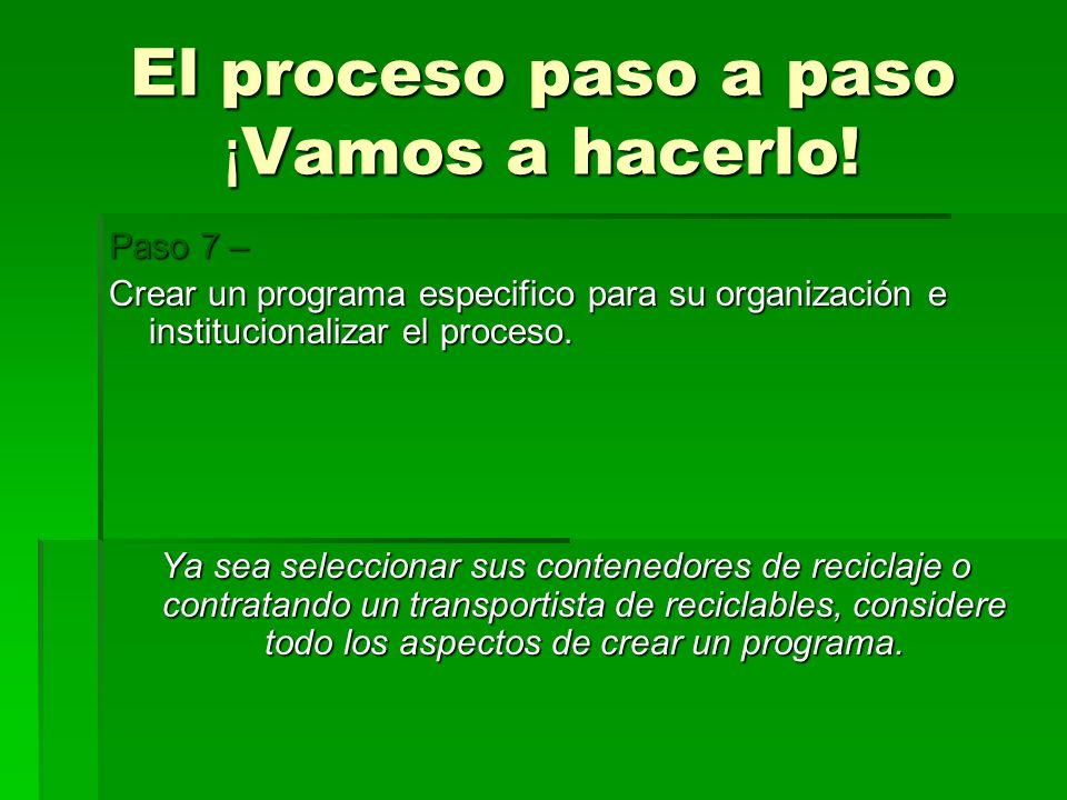 El proceso paso a paso ¡ Vamos a hacerlo! Paso 7 – Crear un programa especifico para su organización e institucionalizar el proceso. Ya sea selecciona