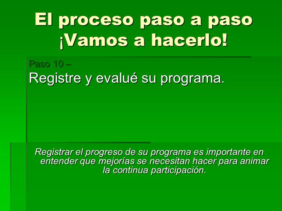El proceso paso a paso ¡ Vamos a hacerlo! Paso 10 – Registre y evalué su programa. Registrar el progreso de su programa es importante en entender que