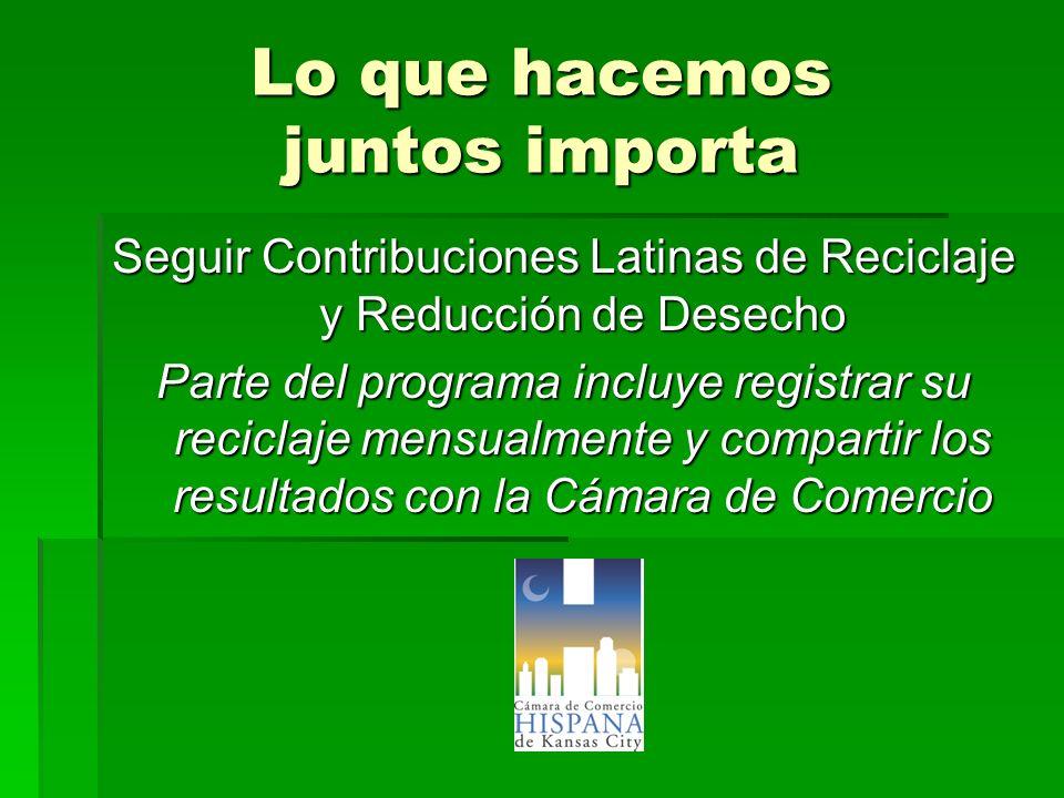 Lo que hacemos juntos importa Seguir Contribuciones Latinas de Reciclaje y Reducción de Desecho Parte del programa incluye registrar su reciclaje mens