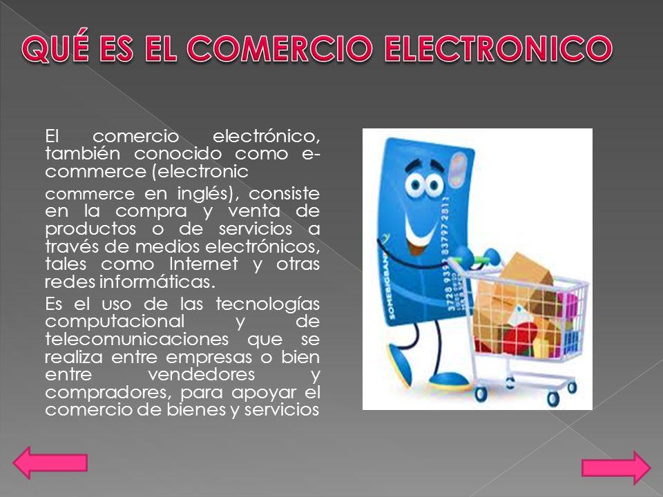 El comercio electrónico, también conocido como e- commerce (electronic commerce en inglés), consiste en la compra y venta de productos o de servicios