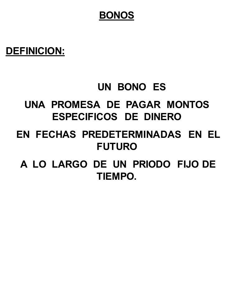 BONOS DEFINICION: UN BONO ES UNA PROMESA DE PAGAR MONTOS ESPECIFICOS DE DINERO EN FECHAS PREDETERMINADAS EN EL FUTURO A LO LARGO DE UN PRIODO FIJO DE TIEMPO.