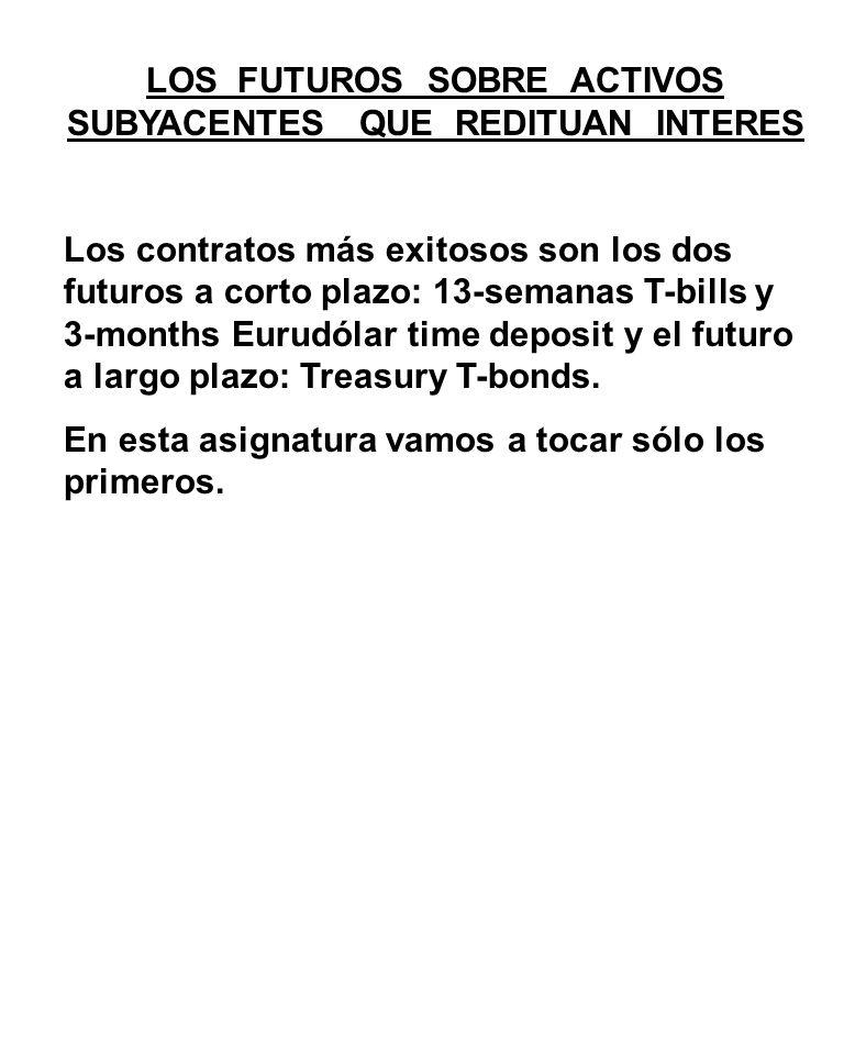 LOS FUTUROS SOBRE ACTIVOS SUBYACENTES QUE REDITUAN INTERES Los contratos más exitosos son los dos futuros a corto plazo: 13-semanas T-bills y 3-months Eurudólar time deposit y el futuro a largo plazo: Treasury T-bonds.
