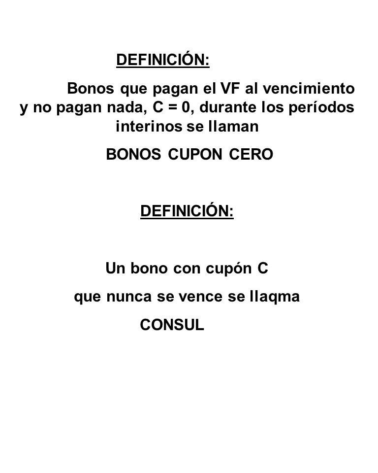 DEFINICIÓN: Bonos que pagan el VF al vencimiento y no pagan nada, C = 0, durante los períodos interinos se llaman BONOS CUPON CERO DEFINICIÓN: Un bono con cupón C que nunca se vence se llaqma CONSUL