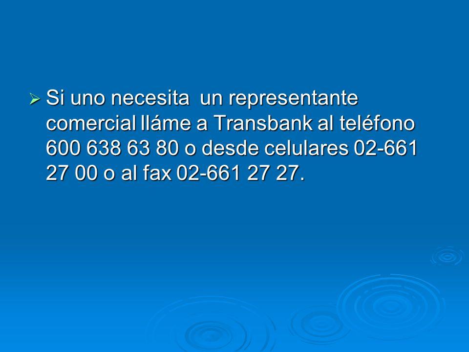 Si uno necesita un representante comercial lláme a Transbank al teléfono 600 638 63 80 o desde celulares 02-661 27 00 o al fax 02-661 27 27. Si uno ne