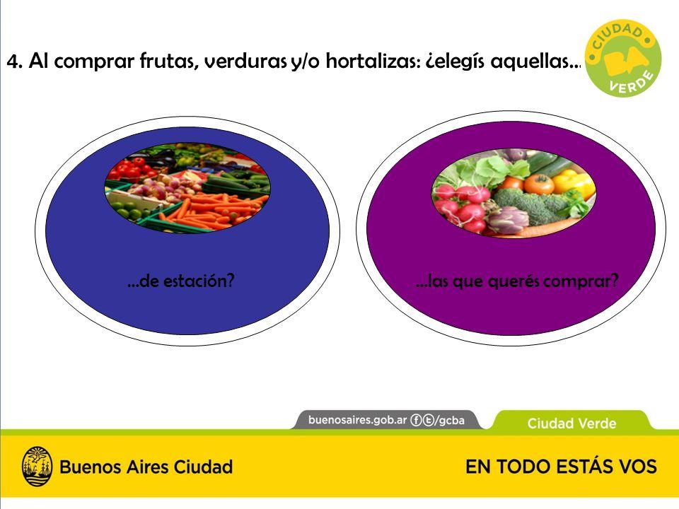 4. Al comprar frutas, verduras y/o hortalizas: ¿elegís aquellas… …de estación?…las que querés comprar?