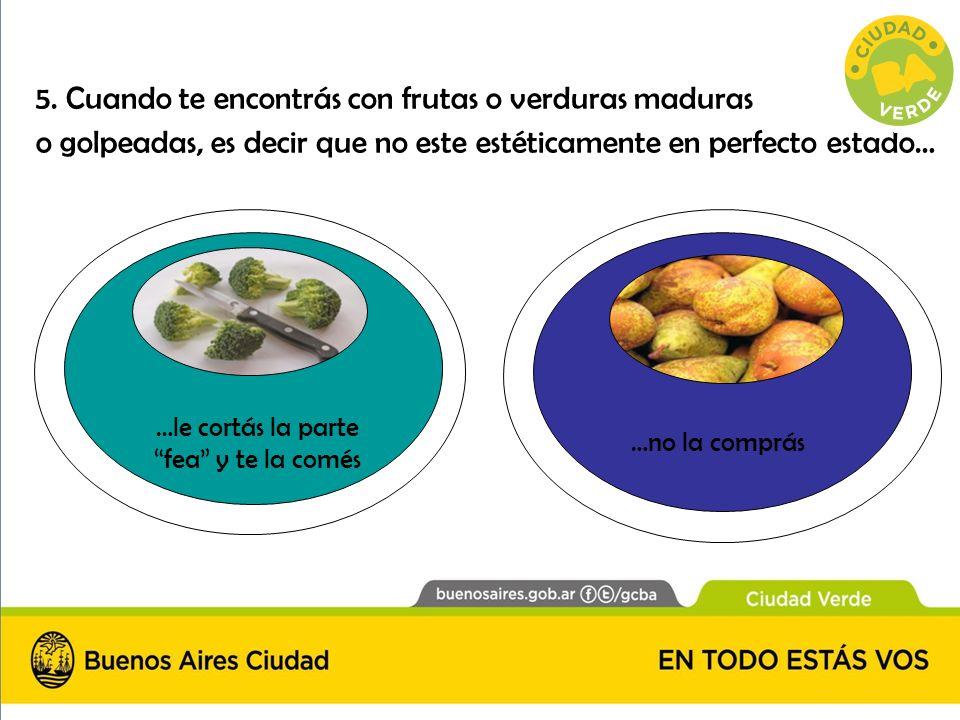 5. Cuando te encontrás con frutas o verduras maduras o golpeadas, es decir que no este estéticamente en perfecto estado… …le cortás la parte fea y te