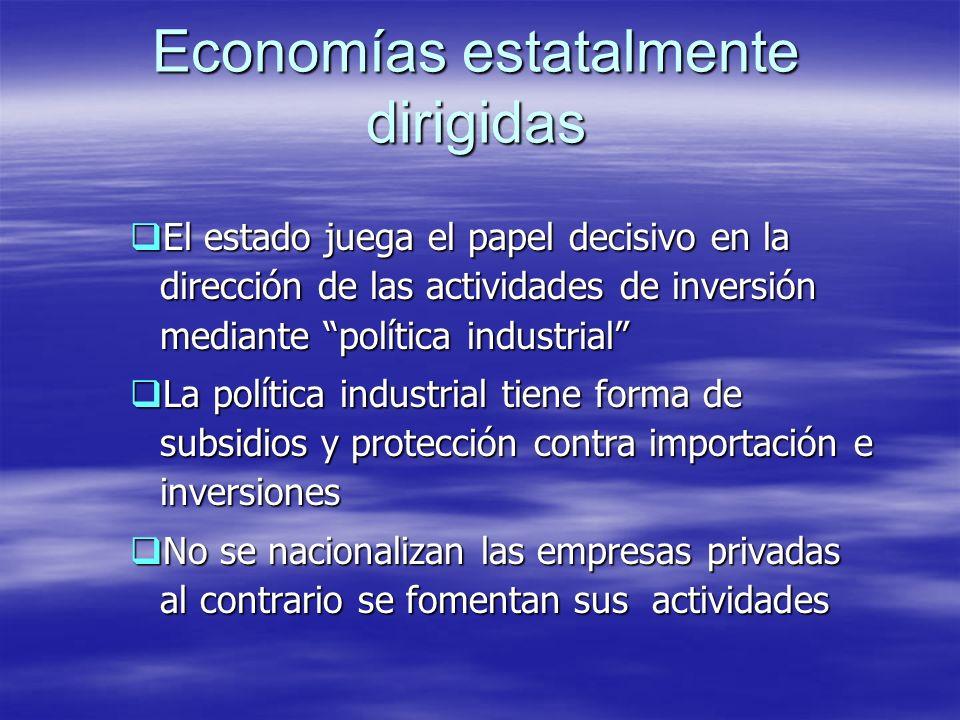 Economías estatalmente dirigidas El estado juega el papel decisivo en la dirección de las actividades de inversión mediante política industrial El est