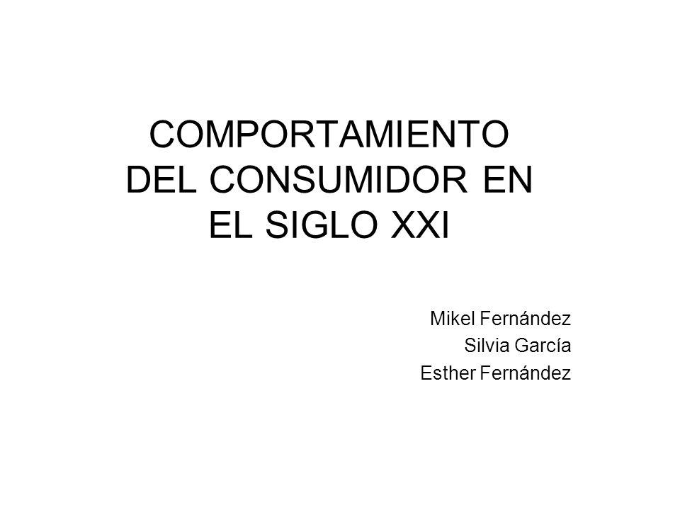 COMPORTAMIENTO DEL CONSUMIDOR EN EL SIGLO XXI Mikel Fernández Silvia García Esther Fernández