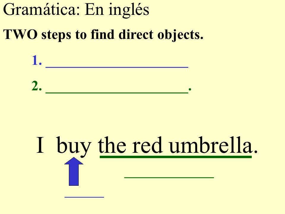 Gramática: En inglés I buy the red umbrella. TWO steps to find direct objects. 1. ____________________ 2. ____________________. _______ ______________