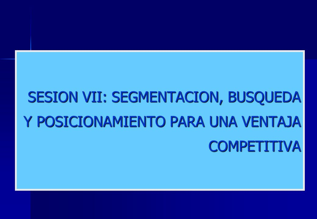 SESION VII: SEGMENTACION, BUSQUEDA Y POSICIONAMIENTO PARA UNA VENTAJA COMPETITIVA