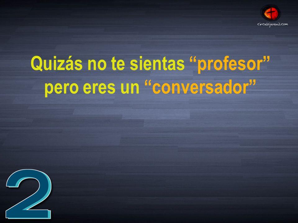 Quizás no te sientas profesor pero eres un conversador