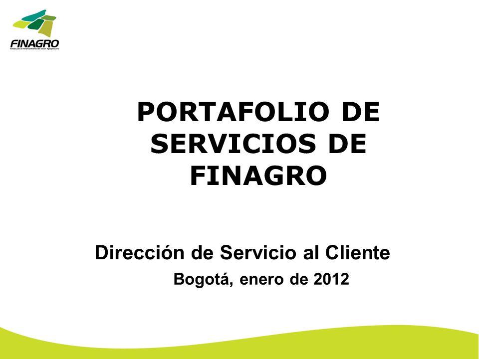 PORTAFOLIO DE SERVICIOS DE FINAGRO Dirección de Servicio al Cliente Bogotá, enero de 2012