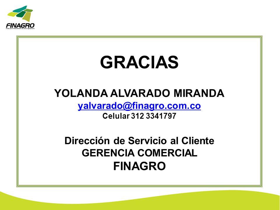 GRACIAS YOLANDA ALVARADO MIRANDA yalvarado@finagro.com.co Celular 312 3341797 Dirección de Servicio al Cliente GERENCIA COMERCIAL FINAGRO
