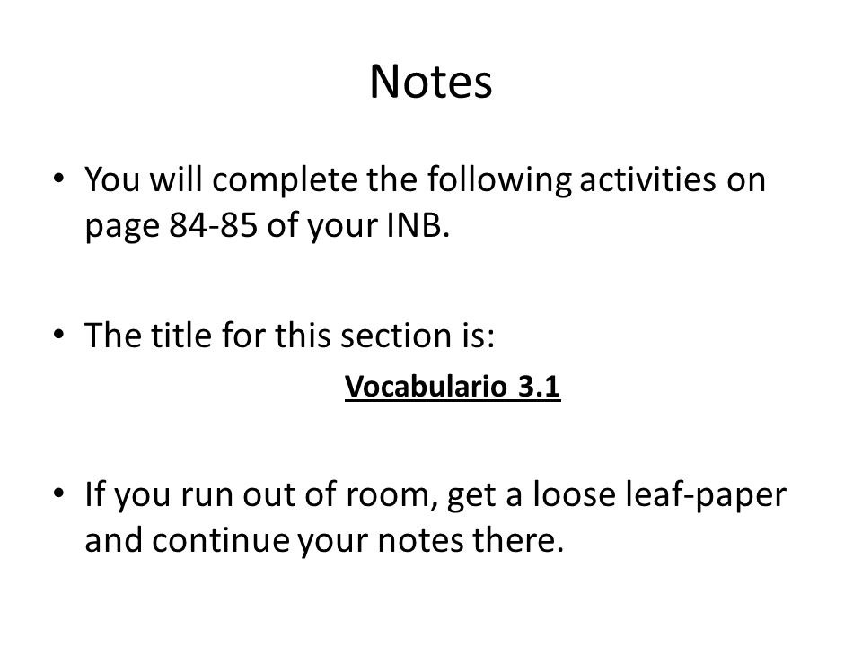 Notes You will complete the following activities on page 84-85 of your INB. The title for this section is: Vocabulario 3.1 If you run out of room, get