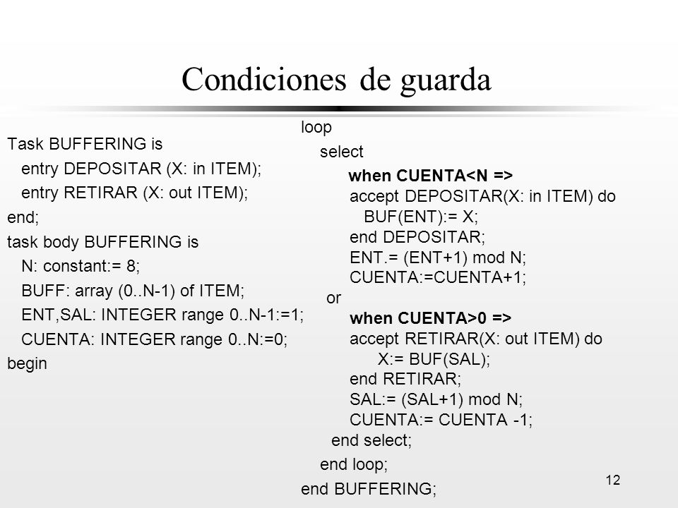 12 Condiciones de guarda Task BUFFERING is entry DEPOSITAR (X: in ITEM); entry RETIRAR (X: out ITEM); end; task body BUFFERING is N: constant:= 8; BUF
