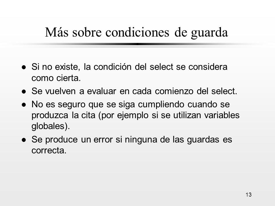 13 Más sobre condiciones de guarda l Si no existe, la condición del select se considera como cierta. l Se vuelven a evaluar en cada comienzo del selec