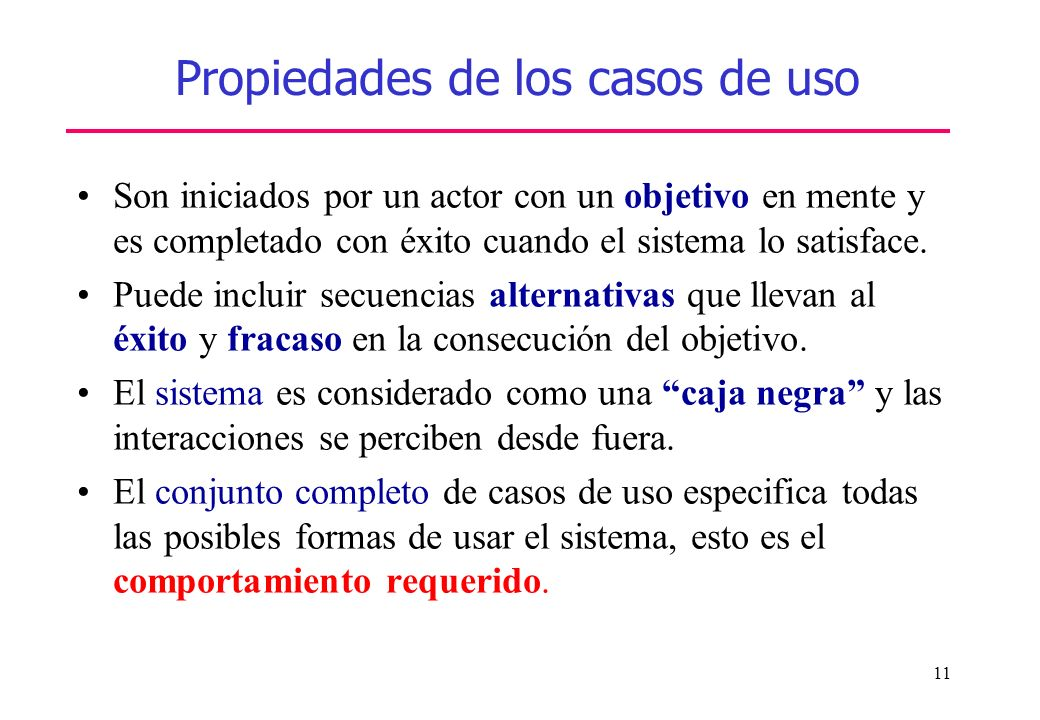 11 Propiedades de los casos de uso Son iniciados por un actor con un objetivo en mente y es completado con éxito cuando el sistema lo satisface. Puede