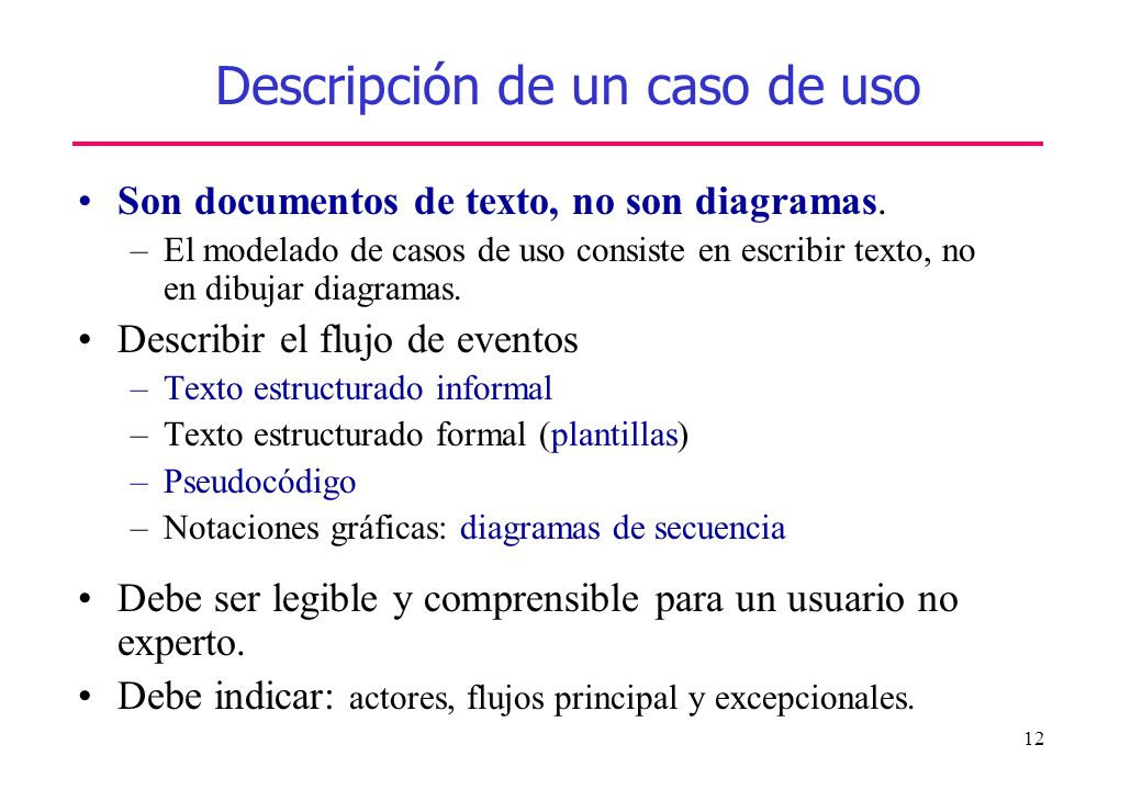 12 Descripción de un caso de uso Son documentos de texto, no son diagramas. –El modelado de casos de uso consiste en escribir texto, no en dibujar dia