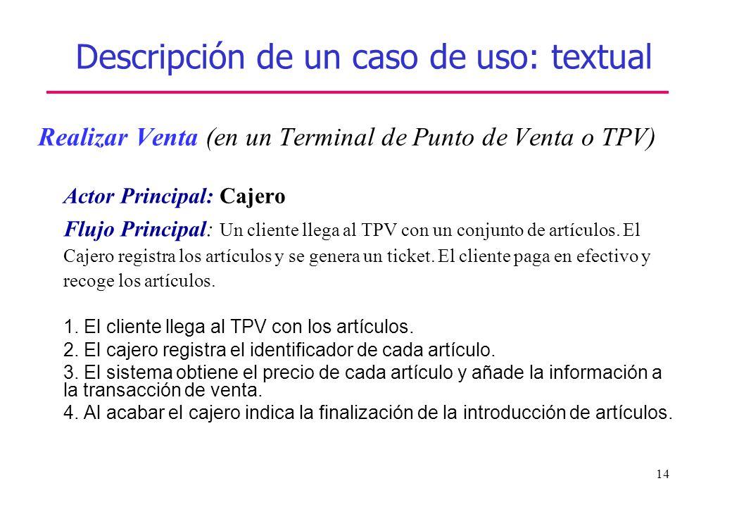 14 Descripción de un caso de uso: textual Realizar Venta (en un Terminal de Punto de Venta o TPV) Actor Principal: Cajero Flujo Principal: Un cliente