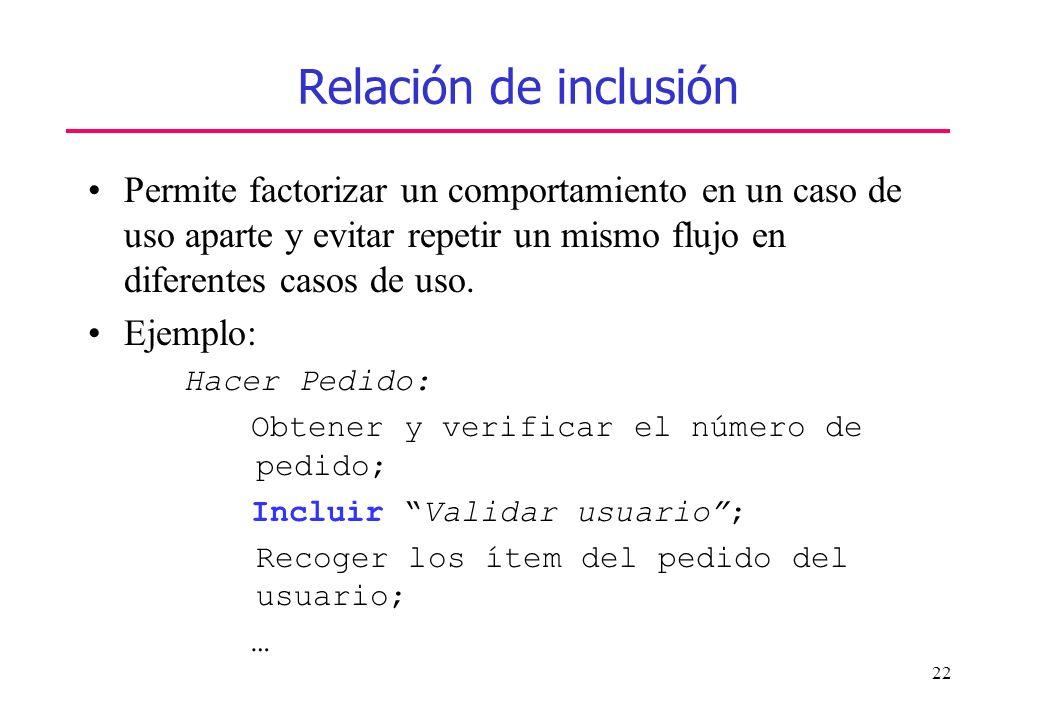 22 Relación de inclusión Permite factorizar un comportamiento en un caso de uso aparte y evitar repetir un mismo flujo en diferentes casos de uso. Eje