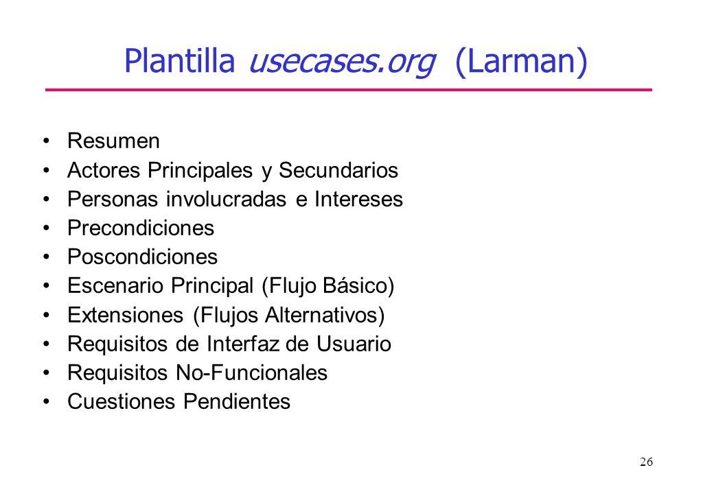 26 Plantilla usecases.org (Larman) Resumen Actores Principales y Secundarios Personas involucradas e Intereses Precondiciones Poscondiciones Escenario