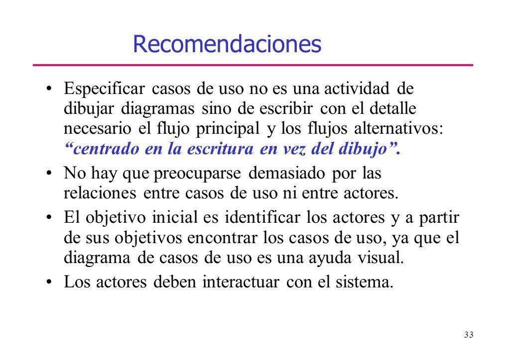 33 Recomendaciones Especificar casos de uso no es una actividad de dibujar diagramas sino de escribir con el detalle necesario el flujo principal y lo