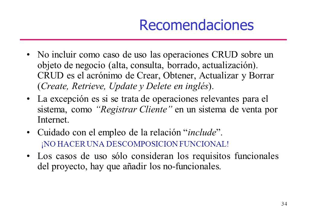 34 Recomendaciones No incluir como caso de uso las operaciones CRUD sobre un objeto de negocio (alta, consulta, borrado, actualización). CRUD es el ac