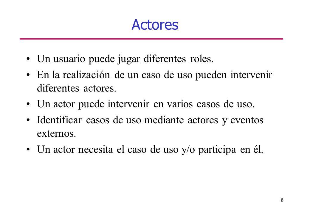 8 Actores Un usuario puede jugar diferentes roles. En la realización de un caso de uso pueden intervenir diferentes actores. Un actor puede intervenir