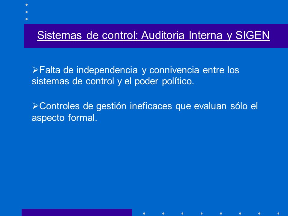 Falta de independencia y connivencia entre los sistemas de control y el poder político. Sistemas de control: Auditoria Interna y SIGEN Controles de ge