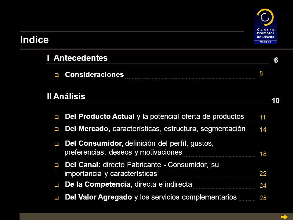 Indice I Antecedentes II Análisis q Del Producto Actual y la potencial oferta de productos Del Producto Actual y la potencial oferta de productos q Del Mercado, características, estructura, segmentación Del Mercado, características, estructura, segmentación q Del Consumidor, definición del perfíl, gustos, Del Consumidor, definición del perfíl, gustos, preferencias, deseos y motivaciones q Del Canal: directo Fabricante - Consumidor, su Del Canal: directo Fabricante - Consumidor, su importancia y características q De la Competencia, directa e indirecta De la Competencia, directa e indirecta q Del Valor Agregado y los servicios complementarios Del Valor Agregado y los servicios complementarios q Consideraciones Consideraciones 6 8 10 11 14 18 22 24 25