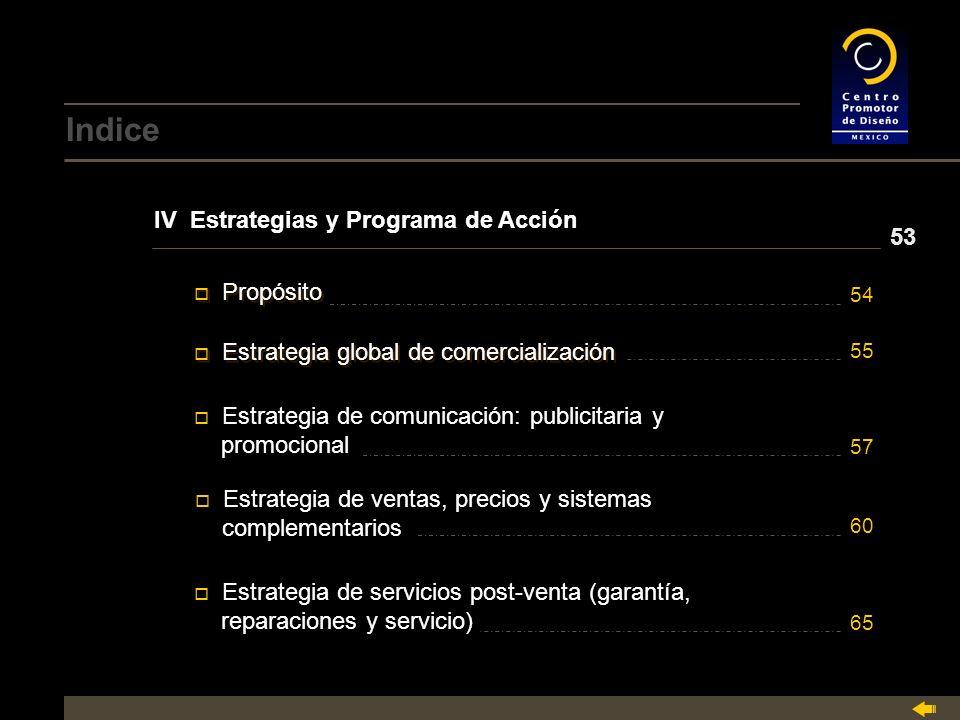 Indice IV Estrategias y Programa de Acción o Estrategia global de comercialización Estrategia global de comercialización o Estrategia global de comercialización Estrategia global de comercialización o Estrategia de comunicación: publicitaria y Estrategia de comunicación: publicitaria y promocional o Estrategia de ventas, precios y sistemas Estrategia de ventas, precios y sistemas complementarios o Estrategia de servicios post-venta (garantía, Estrategia de servicios post-venta (garantía, reparaciones y servicio) o Propósito Propósito o Propósito Propósito 53 54 55 57 60 65