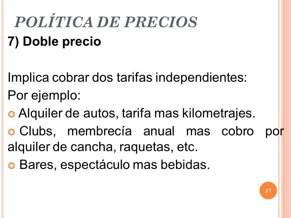 POLÍTICA DE PRECIOS 7) Doble precio Implica cobrar dos tarifas independientes: Por ejemplo: Alquiler de autos, tarifa mas kilometrajes. Clubs, membrec