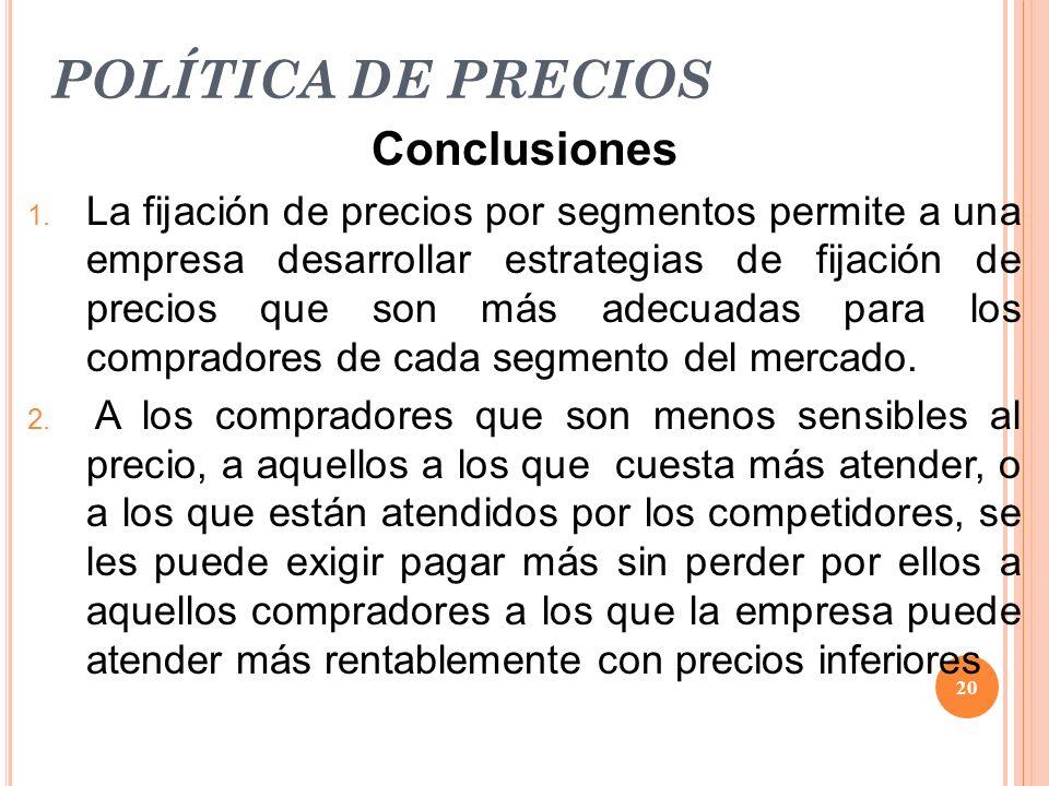 POLÍTICA DE PRECIOS Conclusiones 1. La fijación de precios por segmentos permite a una empresa desarrollar estrategias de fijación de precios que son