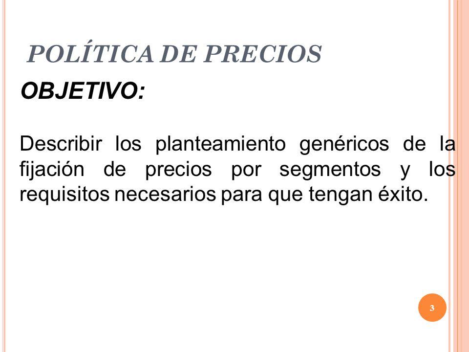 POLÍTICA DE PRECIOS OBJETIVO: Describir los planteamiento genéricos de la fijación de precios por segmentos y los requisitos necesarios para que tenga
