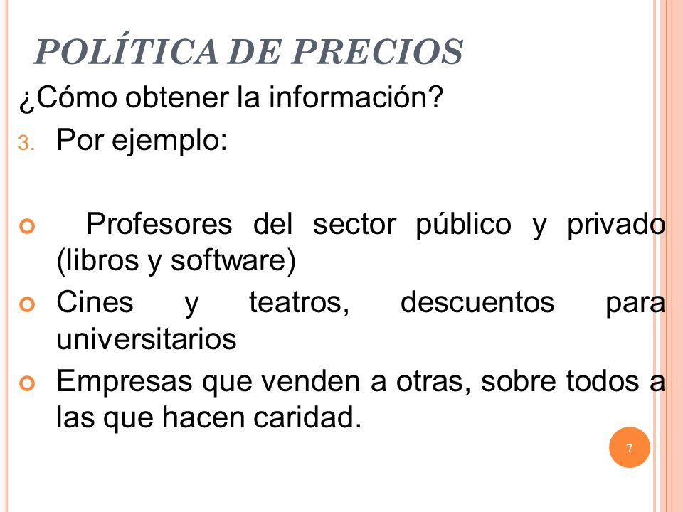 POLÍTICA DE PRECIOS ¿Cómo obtener la información? 3. Por ejemplo: Profesores del sector público y privado (libros y software) Cines y teatros, descuen