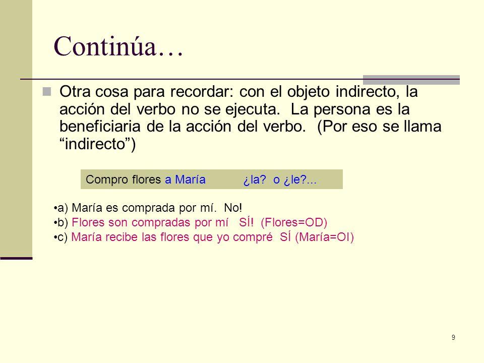9 Continúa… Otra cosa para recordar: con el objeto indirecto, la acción del verbo no se ejecuta. La persona es la beneficiaria de la acción del verbo.