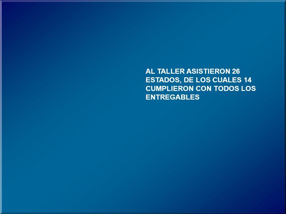AL TALLER ASISTIERON 26 ESTADOS, DE LOS CUALES 14 CUMPLIERON CON TODOS LOS ENTREGABLES