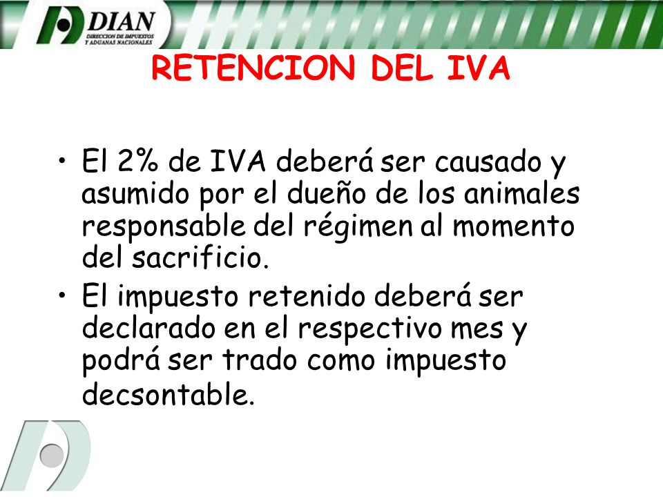 RETENCION DEL IVA El 2% de IVA deberá ser causado y asumido por el dueño de los animales responsable del régimen al momento del sacrificio. El impuest