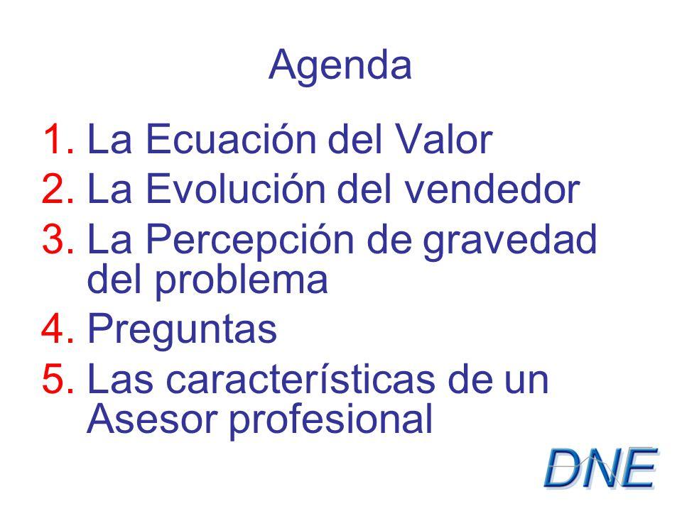 Agenda 1.La Ecuación del Valor 2.La Evolución del vendedor 3.La Percepción de gravedad del problema 4.Preguntas 5.Las características de un Asesor profesional