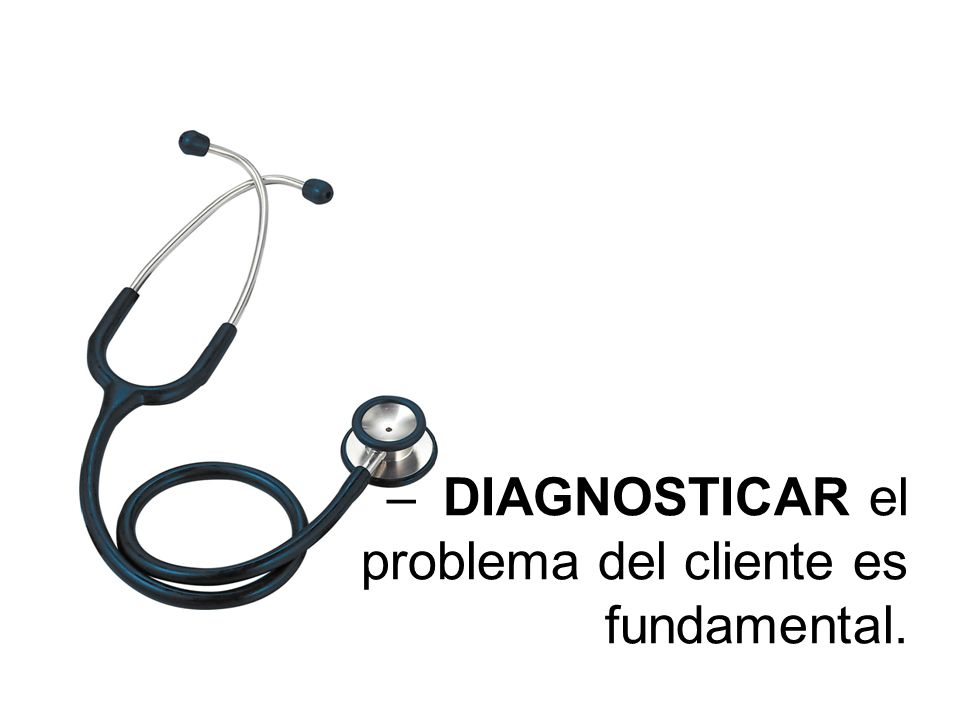 –DIAGNOSTICAR el problema del cliente es fundamental.