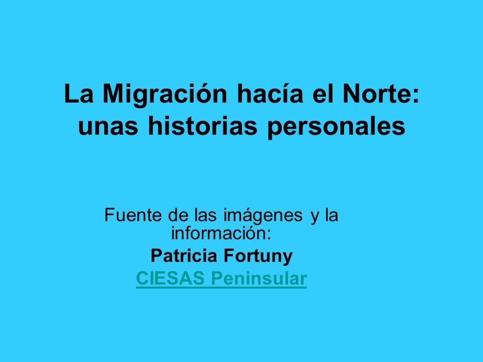La Migración hacía el Norte: unas historias personales Fuente de las imágenes y la información: Patricia Fortuny CIESAS Peninsular